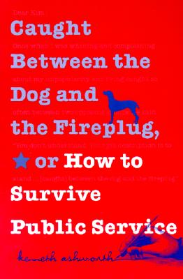 Caught Between the Dog and the Fireplug, Or, How to Survive Public Service By Ashworth, Kenneth H.