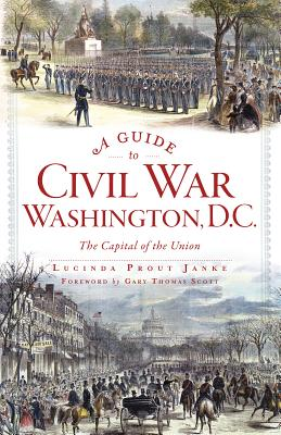 A Guide to Civil War Washington, D.c. By Janke, Lucinda Prout/ Scott, Gary (FRW)